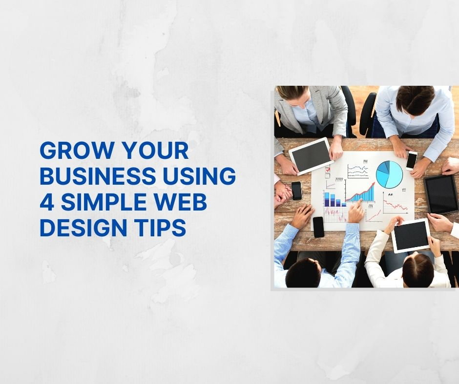 GROW YOUR BUSINESS USING 4 SIMPLE WEB DESIGN TIPS